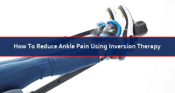 How To Reduce Ankle Pain Using Inversion Therapy