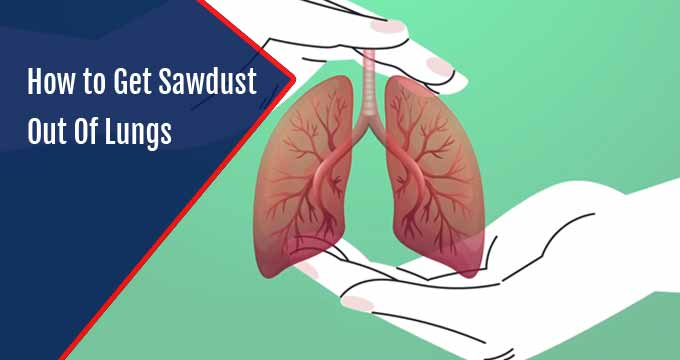 How to Get Sawdust Out Of Lungs